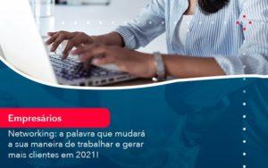 Networking A Palavra Que Mudara A Sua Maneira De Trabalhar E Gerar Mais Clientes Em 202 1 - O Contador Online