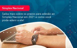 Saiba Mais Sobre Os Prazos Para Adesao Ao Simples Nacional Em 2021 E Como Voce Pode Aderir A Ele 1 - O Contador Online