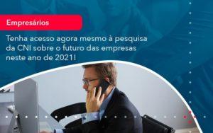 Tenha Acesso Agora Mesmo A Pesquisa Da Cni Sobre O Futuro Das Empresas Neste Ano De 2021 1 - O Contador Online