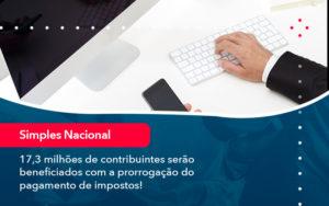 17 3 Milhoes De Contribuintes Serao Beneficiados Com A Prorrogacao Do Pagamento De Impostos 1 - O Contador Online