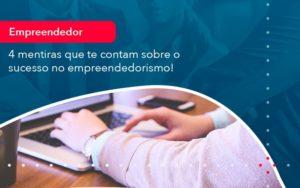 4 Mentiras Que Te Contam Sobre O Sucesso No Empreendedorism 1 - O Contador Online