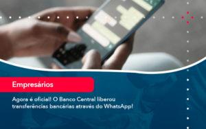 Agora E Oficial O Banco Central Liberou Transferencias Bancarias Atraves Do Whatsapp - O Contador Online