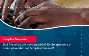 Esta Iniciando Um Novo Negocio Entao Aproveite O Prazo Para Aderir Ao Simples Nacional - O Contador Online