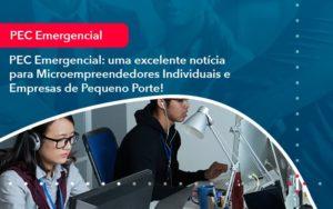 Pec Emergencial Uma Excelente Noticia Para Microempreendedores Individuais E Empresas De Pequeno Porte 1 - O Contador Online