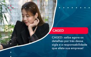 Caged Saiba Agora Os Detalhes Por Tras Dessa Sigla E A Responsabilidade Que Afeta Sua Empresa - O Contador Online