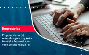 Empreendedor A Entenda Agora O Que E A Inscricao Estadual E Se Voce Precisa Realiza La - O Contador Online