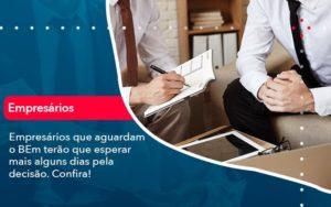 Empresarios Que Aguardam O Bem Terao Que Esperar Mais Alguns Dias Pela Decisao Confirao 1 - O Contador Online