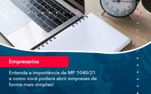 Entenda A Importancia Da Mp 1040 21 E Como Voce Podera Abrir Empresas De Forma Mais Simples - O Contador Online