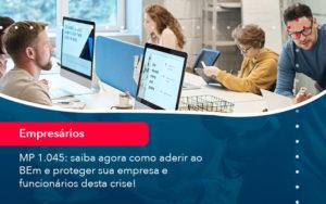 Mp 1045 Saiba Agora Como Aderir Ao Bem E Proteger Sua Empresa E Funcionarios Desta Crise 1 - O Contador Online