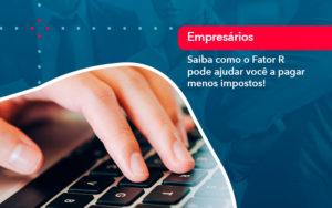 Saiba Como O Fator R Pode Ajudar Voce A Pagar Menos Impostos - O Contador Online