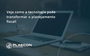 Veja Como A Tecnologia Pode Transformar O Planejamento Fiscal Plaecon - O Contador Online