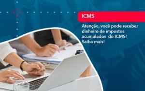 Atencao Voce Pode Receber Dinheiro De Impostos Acumulados Do Icms 1 - O Contador Online