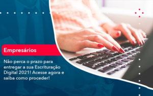 Nao Perca O Prazo Para Entregar A Sua Escrituracao Digital 2021 1 - O Contador Online