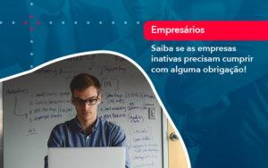 Saiba Se As Empresas Inativas Precisam Cumprir Com Alguma Obrigacao 1 - O Contador Online