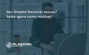 Seu Simples Nacional Venceu Saiba Agora Como Resolver Plaecon - O Contador Online