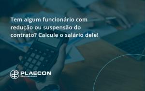 Voce Tem Algum Funcionario Com Reducao Ou Suspensao Do Contrato Veja Aqui Como Calcular O Salario Dele Plaecon - O Contador Online