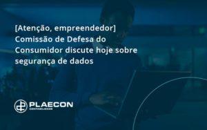 [atenção, Empreendedor] Comissão De Defesa Do Consumidor Discute Hoje Sobre Segurança De Dados Plaecon - O Contador Online