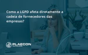 Como A Lgpd Afeta Diretamente A Cadeia De Fornecedores Das Empresas Plaecon - O Contador Online