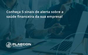 Conheça 5 Sinais De Alerta Sobre A Saúde Financeira Da Sua Empresa Plaecon - O Contador Online
