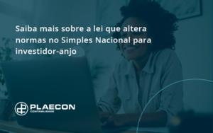 Saiba Mais Sobre A Lei Que Altera Normas No Simples Nacional Para Investidor Anjo Plaecon - O Contador Online