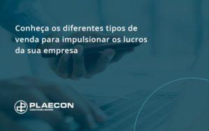 Conheca Os Diferentes Tipos De Venda Para Impulsionar Os Lucros Da Sua Empresa Plaecon - O Contador Online