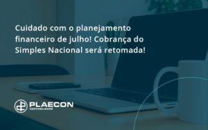 Cuidado Com O Planejamento Financeiro De Julho Cobranca Do Simples Nacional Sera Retomada Plaecon - O Contador Online