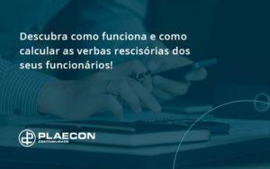 Descubra Como Funciona E Como Calcular As Verbas Recisorias Dos Seus Funcionarios Plaecon - O Contador Online