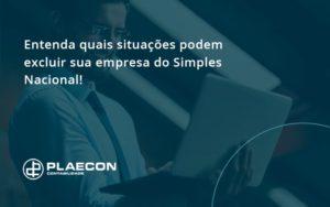 Entenda Quais Situacoes Podem Excluir Sua Empresa Do Simples Nacional Plaecon - O Contador Online