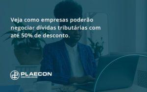 Veja Como Empresas Poderao Negociar Dividas Tributarias Com Ate 50 De Desconto Plaecon - O Contador Online