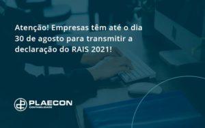 Atenção! Empresas Têm Até O Dia 30 De Agosto Para Transmitir A Declaração Do Rais 2021 Plaecon Contabilidade - O Contador Online