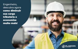 Engenheiro Descubra Agora Como Diminuir Sua Carga Tributaria E Economize Muito Mais Post - O Contador Online