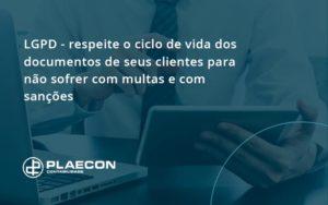 Lgpd Respeite O Ciclo De Vida Dos Documentos De Seus Clientes Para Não Sofrer Com Multas E Com Sanções Plaecon Contabilidade - O Contador Online