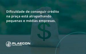 A Dificuldade De Conseguir Crédito Na Praça Está Atrapalhando Pequenas E Médias Empresas. Plaecon Contabilidade - O Contador Online