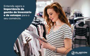Entenda Agora A Importancia Da Gestao De Iventario E De Estoque Para O Seu Comercio Blog (1) - O Contador Online