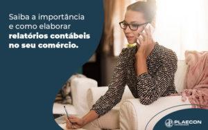 Saiba A Importancia E Como Elaborar Relatorios Contabeis No Seu Comercio Blog - O Contador Online