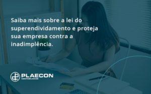 Saiba Mais Sobre A Lei Do Superendividamento E Proteja Sua Empresa Contra A Inadimplência. Plaecon Contabilidade - O Contador Online