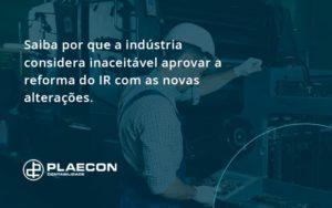Saiba Por Que A Indústria Considera Inaceitável Aprovar A Reforma Do Ir Com As Novas Alterações. Plaecon Contabilidade - O Contador Online