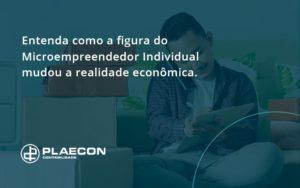 Entenda Como A Figura Do Microempreendedor Individual Mudou A Realidade Econômica. Plaecon Contabilidade - O Contador Online