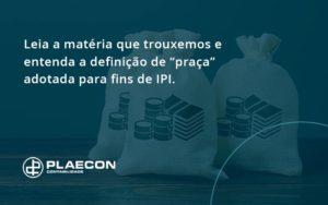 """Leia A Matéria Que Trouxemos E Entenda A Definição De """"praça"""" Adotada Para Fins De Ipi. Plaecon Contabilidade - O Contador Online"""