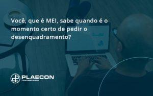 Você, Que é Mei, Sabe Quando é O Momento Certo De Pedir O Desenquadramento Plaecon Contabilidade - O Contador Online
