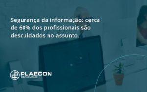 Seguranca Da Informacao Cerca De 60 Dos Profissionais Sao Descuidados No Assunto Entenda Plaecon Contabilidade - O Contador Online