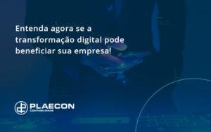 Entenda Agora Se A Transformação Digital Pode Beneficiar Sua Empresa! Plaecon Contabilidade - O Contador Online