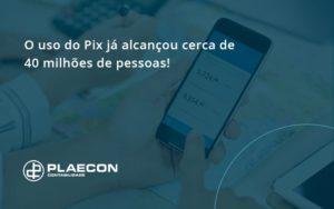 O Uso Do Pix Ja Alcancou 40 Milhoes De Pessoas Plaecon Contabilidade - O Contador Online